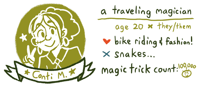 Conti M. A traveling magician, age 20, they/them. Likes bike riding and fashion, dislikes snakes. Magic trick count: 100,000!